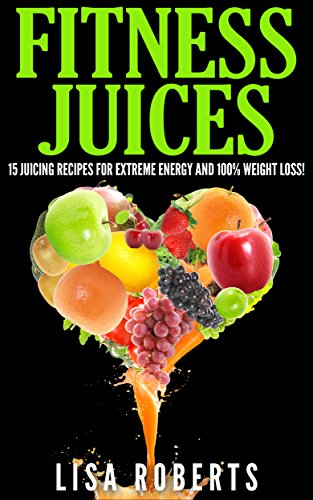FITNESS JUICES: 15 Juicing Recipes for Extreme Energy and 100% (juicing for weight loss, smoothies, vegetables and fruit juices, weight loss, energy) by Lisa Roberts