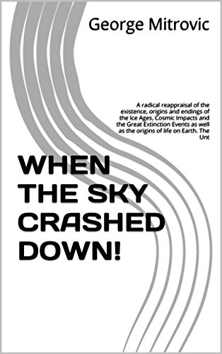 George Mitrovic - WHEN THE SKY CRASHED DOWN!: A radical reappraisal of the existence, origins and endings of the Ice Ages, Cosmic Impacts and the Great Extinction Events ... as the origins of life on Earth. The Unt