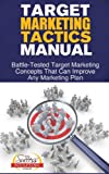 Target Marketing Tactics Manual - Battle-Tested Target Marketing Concepts That Can Improve Any Marketing Plan