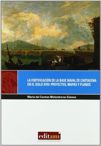 La Fortificación de la Base Naval de Cartagena en el Siglo Xviii: Proyectos, Mapas y Planos