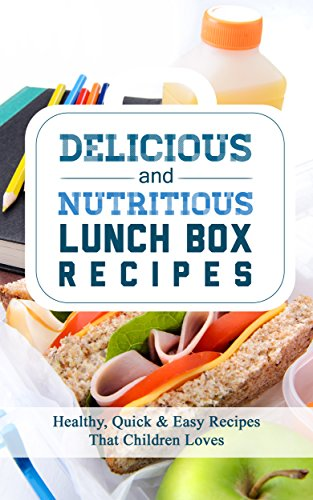 Delicious And Nutritious Lunch Box Recipes;  Healthy, Quick And Easy Recipes That Children Loves by Jen Haze