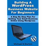 Building A Wordpress Business Website For Beginners - A Step By Step Plan For Getting Your Small Business Online Using Wordpress