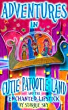 Adventures in Cutie Patootie Land and The Enchanted Lipstick (the hilarious adventure for children ages 7-12)