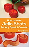 How To Make Jello Shots For Any Special Occasion: Includes Pictures, Ingredients, Preparation Materials, Techniques, and More!