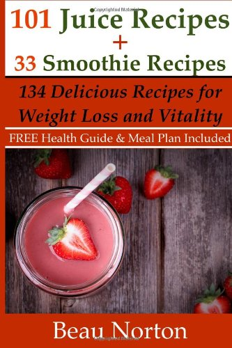 101 Juice Recipes + 33 Smoothie Recipes: Healthy Recipes for Weight Loss & Vitality by Beau Norton