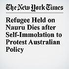Refugee Held on Nauru Dies after Self-Immolation to Protest Australian Policy Other von Austin Ramzy Gesprochen von: Corey M. Snow