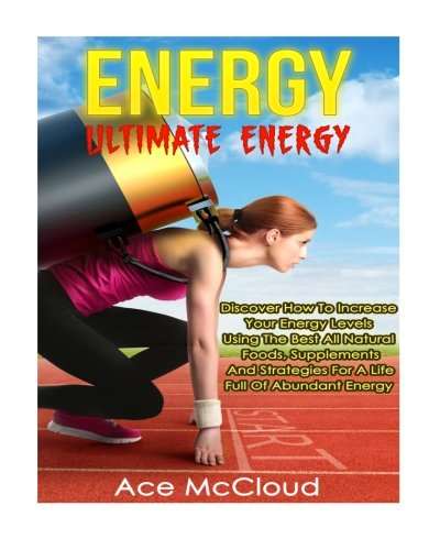Energy: Ultimate Energy- Discover How To Increase Your Energy Levels Using  The Best All Natural Foods, Supplements And Strategies For A Life Full Of ... vitamins and supplements, food for energy) (Ace Nutrition compare prices)