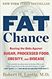 Fat Chance: Beating the Odds Against Sugar, Processed Food, Obesity, and Disease Robert H. Lustig