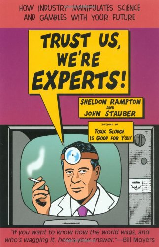Trust Us We're Experts: How Industry Manipulates Science...