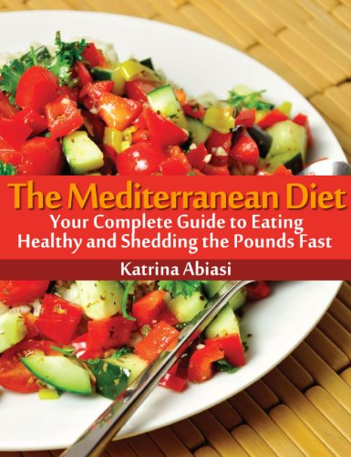 The Mediterranean Diet: Your Complete Guide to Eating Healthy and Shedding the Pounds Fast!