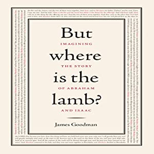 But Where is the Lamb?: Imagining the Story of Abraham and Isaac | [James Goodman]
