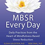 MBSR Every Day: Daily Practices from the Heart of Mindfulness-Based Stress Reduction | Elisha Goldstein, PhD,Bob Stahl, PhD