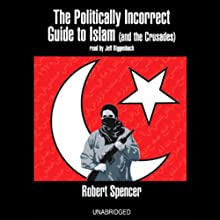 The Politically Incorrect Guide to Islam (and the Crusades) (       UNABRIDGED) by Robert Spencer Narrated by Jeff Riggenbach