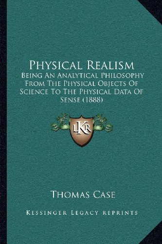 Physical Realism: Being an Analytical Philosophy from the Physical Objects of Science to the Physical Data of Sense (1888)