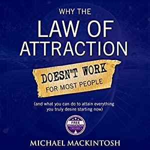 Why the Law of Attraction Doesn't Work for Most People: How to Attain Everything You Truly Desire | [Michael Mackintosh]