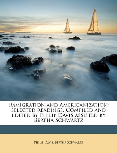 Immigration and Americanization; selected readings. Compiled and edited by Philip Davis assisted by Bertha Schwartz