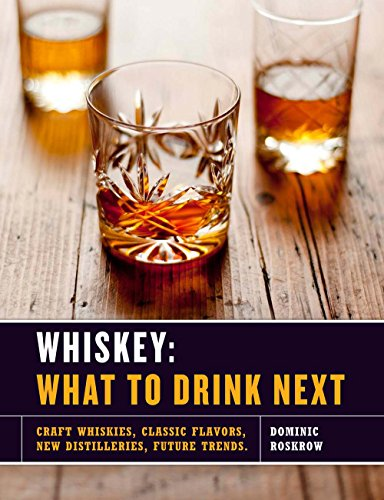 Whiskey: What to Drink Next: Craft Whiskeys, Classic Flavors, New Distilleries, Future Trends by Dominic Roskrow
