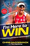 Chris Mccormack I'm Here To Win: A World Champion's Advice for Peak Performance