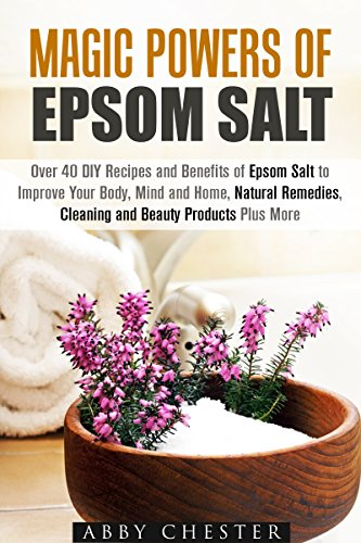 Magic Powers of Epsom Salt: Over 40 DIY Recipes and Benefits to Improve Your Body, Mind and Home, Natural Remedies, Cleaning and Beauty Products (Epsom Salt & DIY Beauty Products) PDF