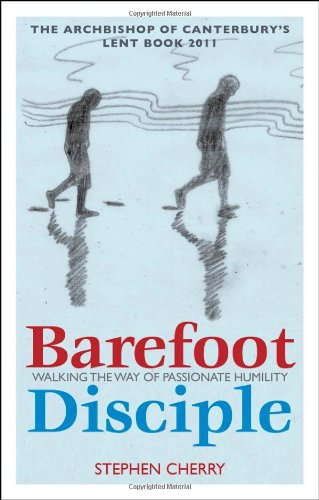 Barefoot Disciple: Walking the Way of Passionate Humility: Walking the Way of Passionate Humility - The Archbishop of Canterbury's Lent Book 2011