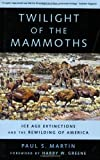 Twilight of the Mammoths:: Ice Age Extinctions and the Rewilding of America (Organisms and Environments) (0520252438) by Martin, Paul S.