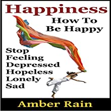 Happiness: How to Stop Feeling Depressed, Hopeless, Lonely, Sad and Be Happy: How to Be Happier, Book 1 (       UNABRIDGED) by Amber Rain Narrated by JC Anonymous