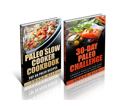 Paleo: 30-Day Paleo Challenge - Change Your Life and Lose 15 Pounds with Paleo Diet, Paleo Slow Cooker Cookbook - Top 80 Paleo Recipes (Paleo Series) by Shane Riiz