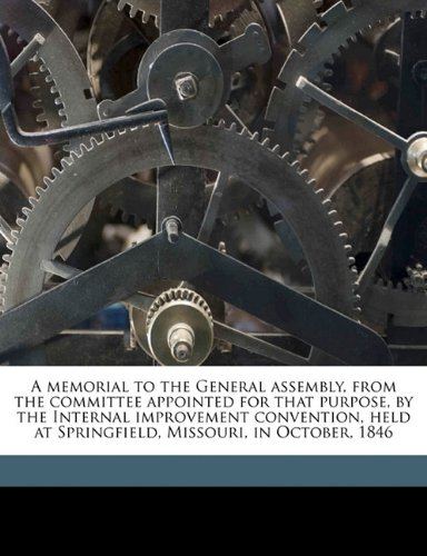 A memorial to the General assembly, from the committee appointed for that purpose, by the Internal improvement convention, held at Springfield, Missouri, in October, 1846