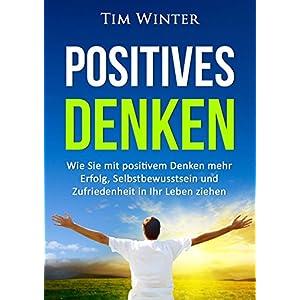 Positives Denken: Wie Sie mit positivem Denken mehr Erfolg, Selbstbewusstsein und Zufriedenheit in I