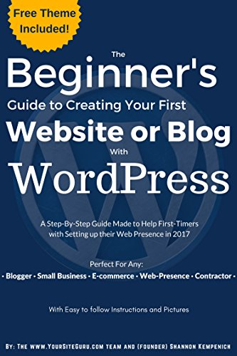 The Beginner's Guide to Creating Your First Website or Blog with WordPress: A Step-By-Step Guide Made to Help First-Timers with Setting up their Web Presence … and Images (Beginner's WordPress Guide)