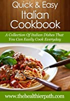 Italian Cookbook: A Collection of Italian Dishes That You Can Easily Cook Everyday. (Quick & Easy Recipes)