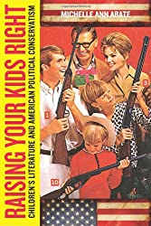 Raising Your Kids Right: Children's Literature and American Political Conservatism (Series in Childhood Studies)