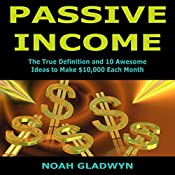 Passive Income: The True Definition and 10 Awesome Ideas to Make $10,000 Each Month | [Noah Gladwyn]