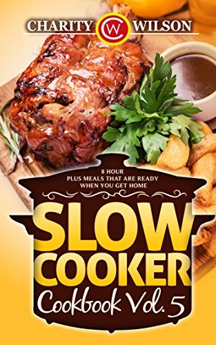 Slow Cooker Cookbook Vol. 5: 8 Hour Plus Meals That Are Ready When You Get Home (Health Wealth & Happiness 79) by Charity Wilson