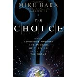 The Choice: Using Conscious Thought and Physics of the Mind to Reshape the World ~ Mike Bara
