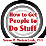 How to Get People to Do Stuff: Master the Art and Science of Persuasion and Motivation ~ Susan M. Weinschenk