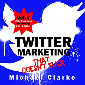 Twitter Marketing That Doesn't Suck: The Punk Rock Marketing Collection, Volume 1 | [Michael Clarke]