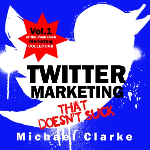 Twitter Marketing That Doesn't Suck: The Punk Rock Marketing Collection, Volume 1