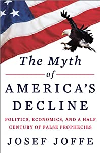 The Myth of America's Decline: Politics, Economics, and a Half Century of False Prophecies by Josef Joffe