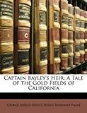 img - for Captain Bayley's Heir: A Tale of the Gold Fields of California book / textbook / text book