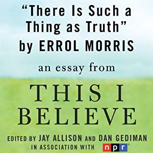 There Is Such a Thing as Truth: A 'This I Believe' Essay | [Errol Morris]