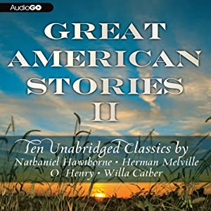 Great American Stories II: Ten Unabridged Classics | [Herman Melville, Nathaniel Hawthorne, Willa Cather, O. Henry]