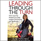 Leading Through the Turn: How a Journey Mindset Can Help Leaders Find Success and Significance Hörbuch von Elise Mitchell Gesprochen von: Elise Mitchell