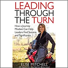 Leading Through the Turn: How a Journey Mindset Can Help Leaders Find Success and Significance Audiobook by Elise Mitchell Narrated by Elise Mitchell