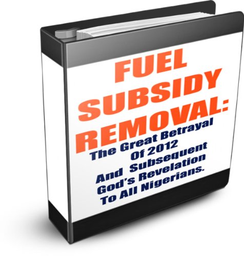 Fuel Subsidy Removal: The Great Betrayal Of 2012 And Subsequent God's Revelation To All Nigerians