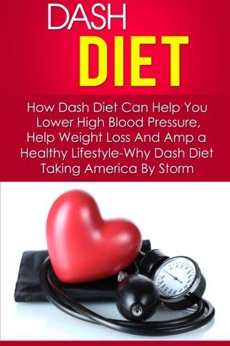 Dash Diet: How Dash Diet Can Help You Lower High Blood Pressure, Help Weight Loss And Amp a Healthy Lifestyle-Why Dash Diet Taking America By Storm ... Diet Action Plan, Dash Diet Menu) (Volume 6) by Kevin Douglas