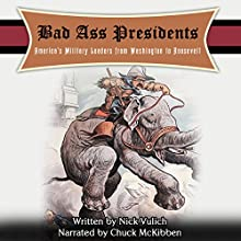 Bad Ass Presidents: America's Military Leaders from Washington to Roosevelt (       UNABRIDGED) by Nicholas L. Vulich Narrated by Chuck McKibben