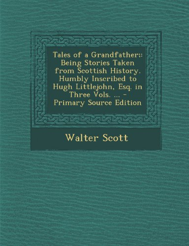 Tales of a Grandfather;: Being Stories Taken from Scottish History. Humbly Inscribed to Hugh Littlejohn, Esq. in Three Vols. ...