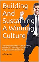 BUILDING AND SUSTAINING A WINNING CULTURE: A FOCUSED GUIDE TO WHAT REALLY WORKS IN CREATING A SUPERIOR ORGANIZATIONAL CULTURE