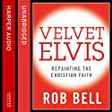 Velvet Elvis: Repainting the Christian Faith (       UNABRIDGED) by Rob Bell Narrated by Rob Bell